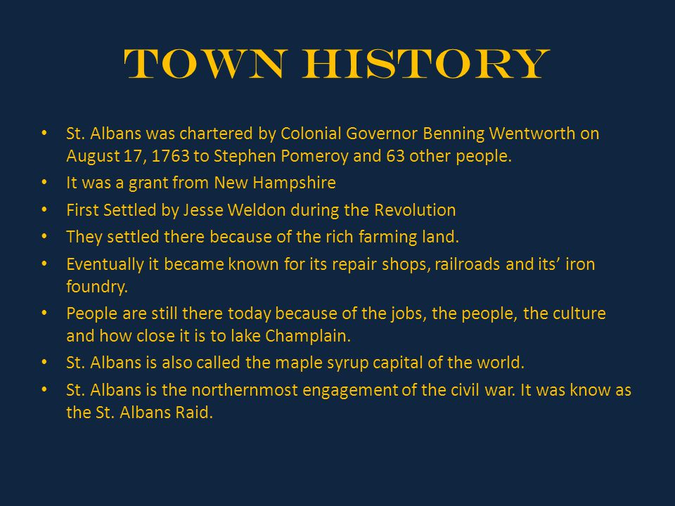 Town History St. Albans was chartered by Colonial Governor Benning Wentworth on August 17, 1763 to Stephen Pomeroy and 63 other people.