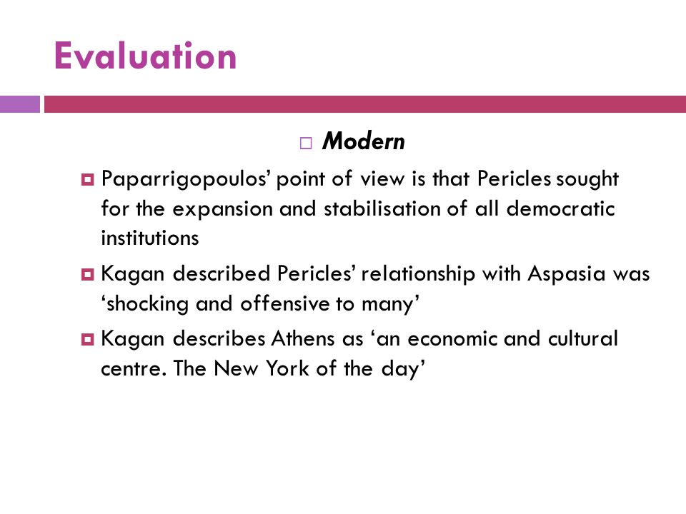 Evaluation Modern. Paparrigopoulos' point of view is that Pericles sought for the expansion and stabilisation of all democratic institutions.