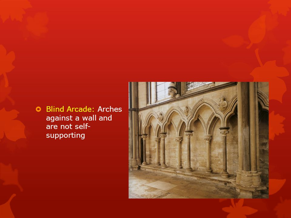 Blind Arcade: Arches against a wall and are not self- supporting