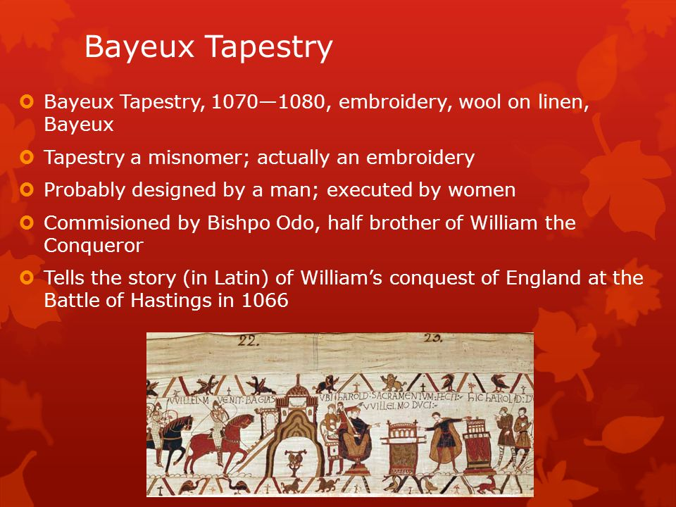 Bayeux Tapestry Bayeux Tapestry, 1070—1080, embroidery, wool on linen, Bayeux. Tapestry a misnomer; actually an embroidery.