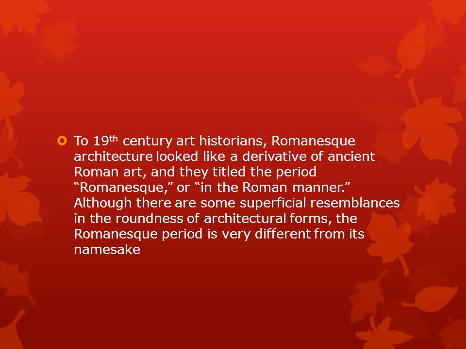 To 19th century art historians, Romanesque architecture looked like a derivative of ancient Roman art, and they titled the period Romanesque, or in the Roman manner. Although there are some superficial resemblances in the roundness of architectural forms, the Romanesque period is very different from its namesake