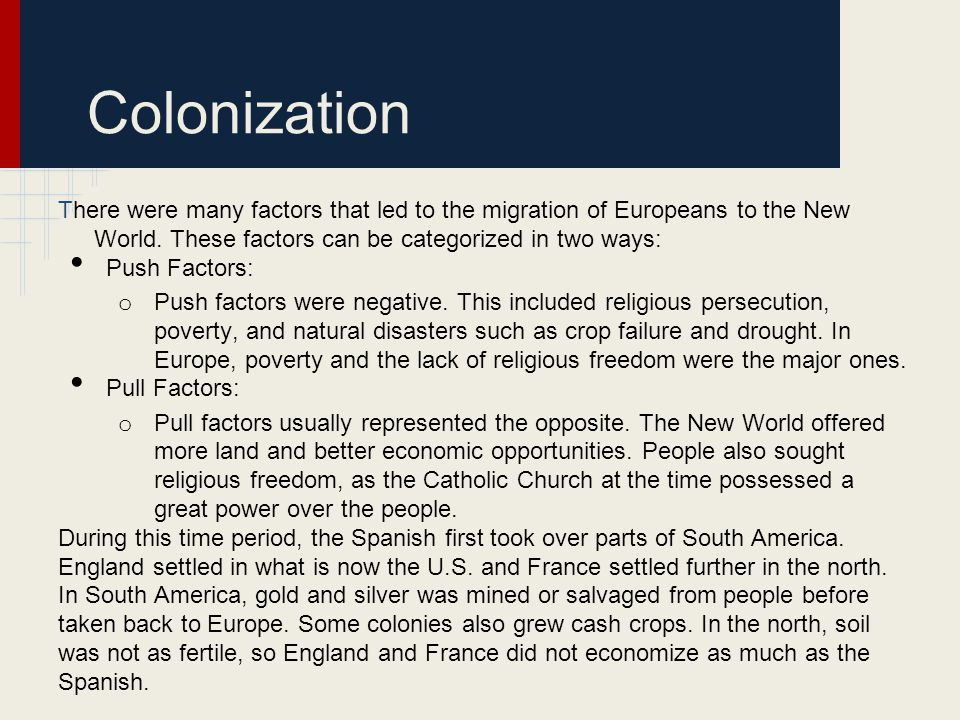 Colonization There were many factors that led to the migration of Europeans to the New World. These factors can be categorized in two ways: