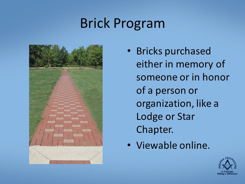 Brick Program Bricks purchased either in memory of someone or in honor of a person or organization, like a Lodge or Star Chapter.