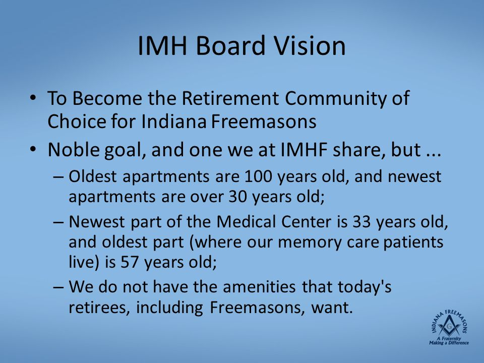 IMH Board Vision To Become the Retirement Community of Choice for Indiana Freemasons. Noble goal, and one we at IMHF share, but ...