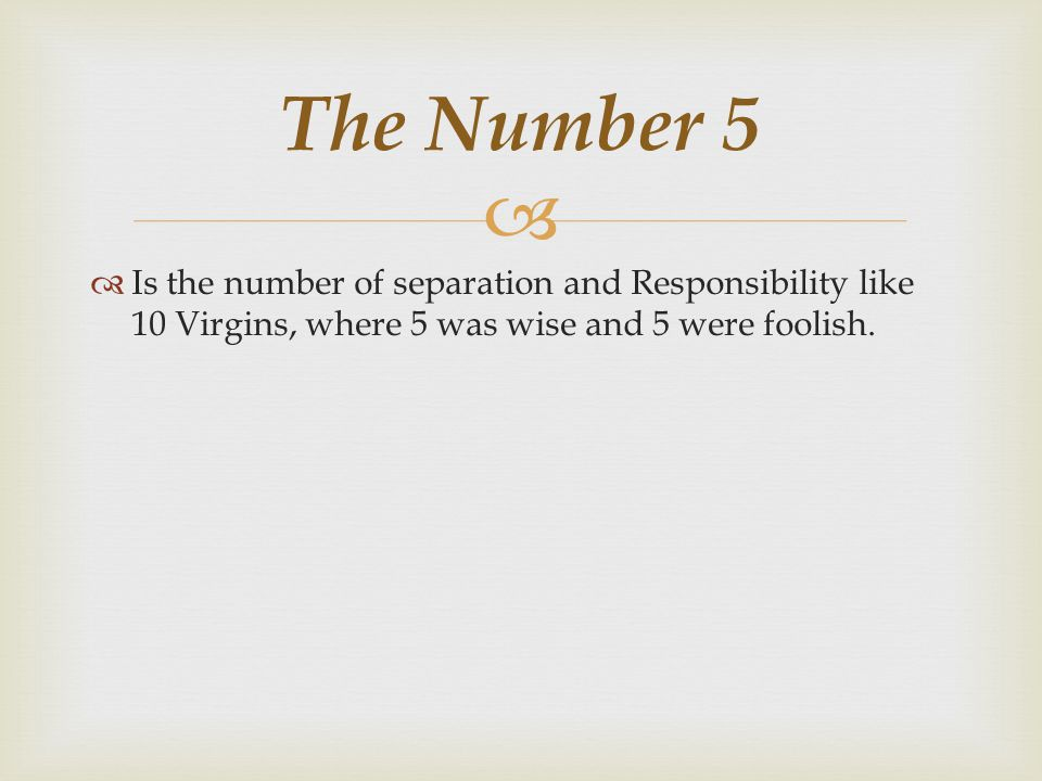 The Number 5 Is the number of separation and Responsibility like 10 Virgins, where 5 was wise and 5 were foolish.