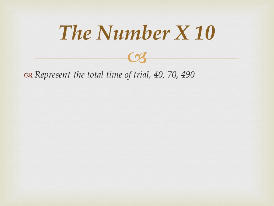 The Number X 10 Represent the total time of trial, 40, 70, 490