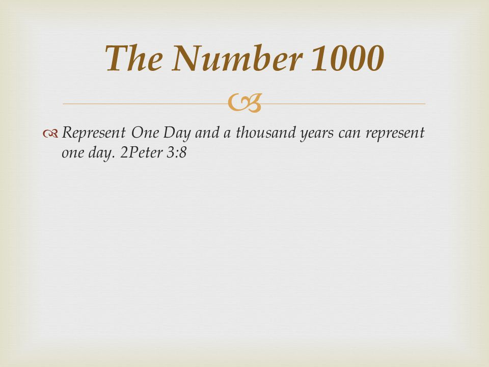 The Number 1000 Represent One Day and a thousand years can represent one day. 2Peter 3:8