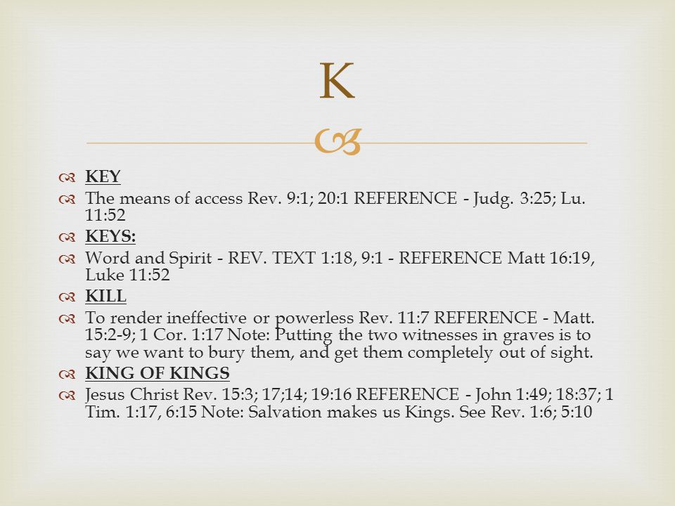 K KEY. The means of access Rev. 9:1; 20:1 REFERENCE - Judg. 3:25; Lu. 11:52. KEYS: