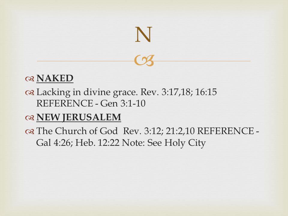 N NAKED. Lacking in divine grace. Rev. 3:17,18; 16:15 REFERENCE - Gen 3:1-10. NEW JERUSALEM.