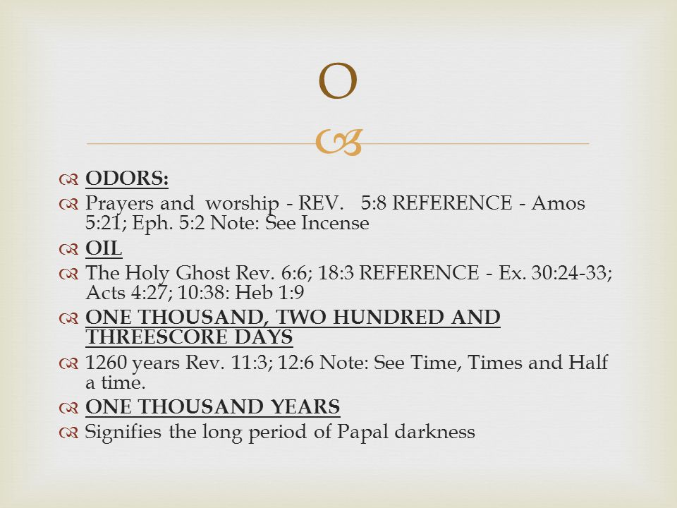O ODORS: Prayers and worship - REV. 5:8 REFERENCE - Amos 5:21; Eph. 5:2 Note: See Incense. OIL.