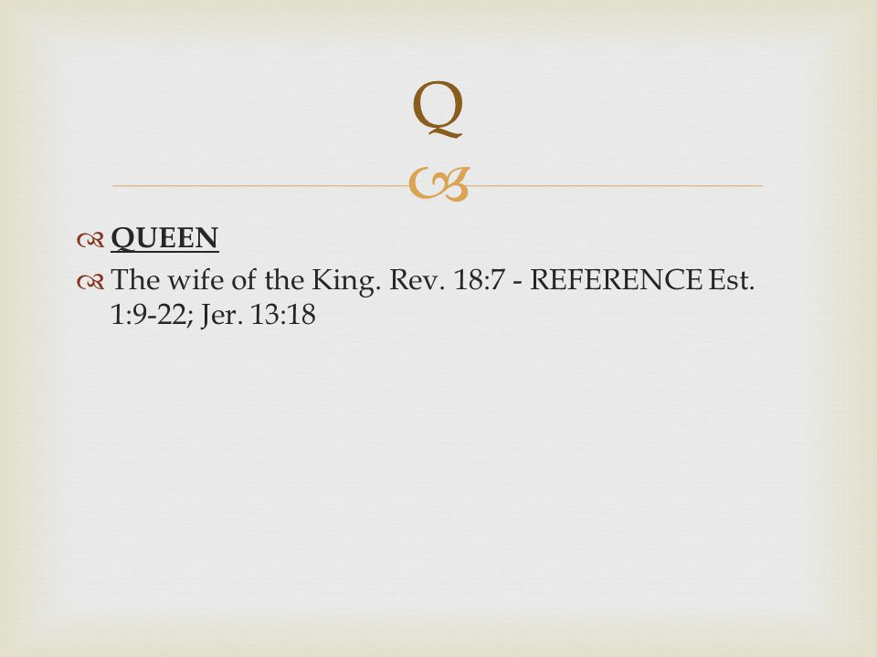 Q QUEEN The wife of the King. Rev. 18:7 - REFERENCE Est. 1:9-22; Jer. 13:18