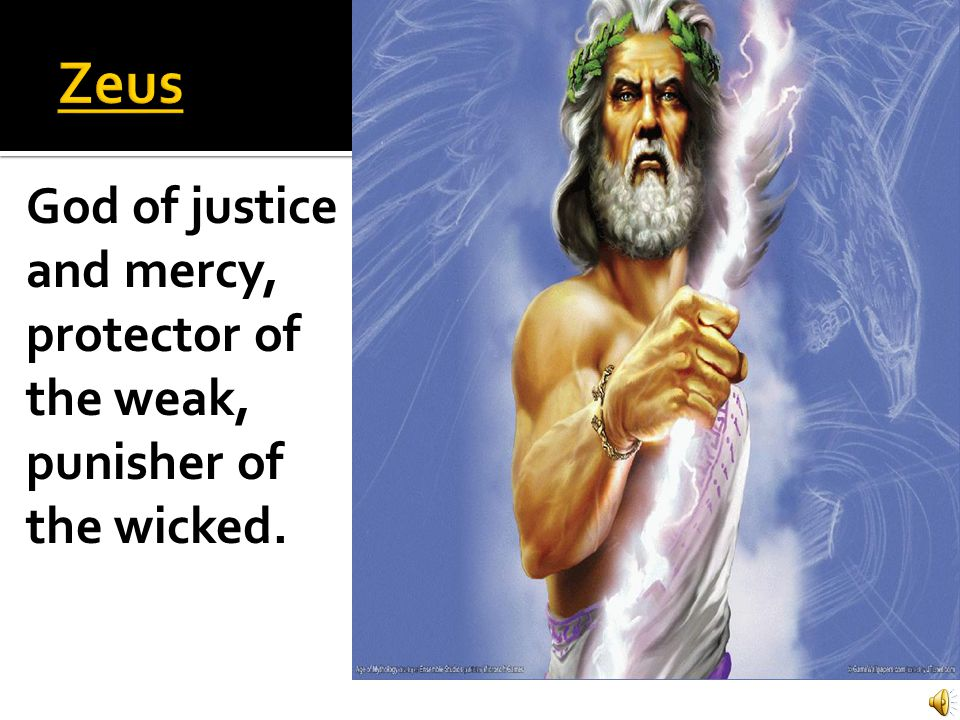Zeus God of justice and mercy, protector of the weak, punisher of the wicked.