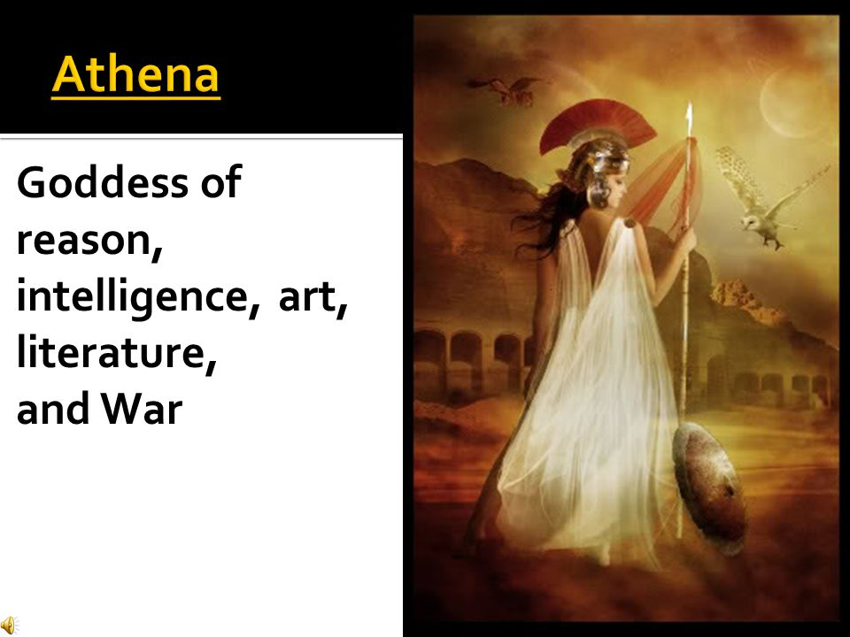 Athena Goddess of reason, intelligence, art, literature, and War