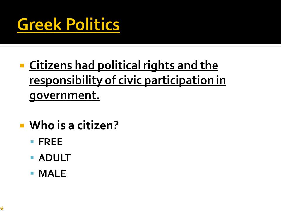 Greek Politics Citizens had political rights and the responsibility of civic participation in government.