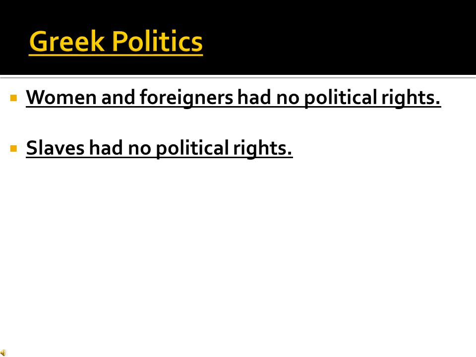 Greek Politics Women and foreigners had no political rights.