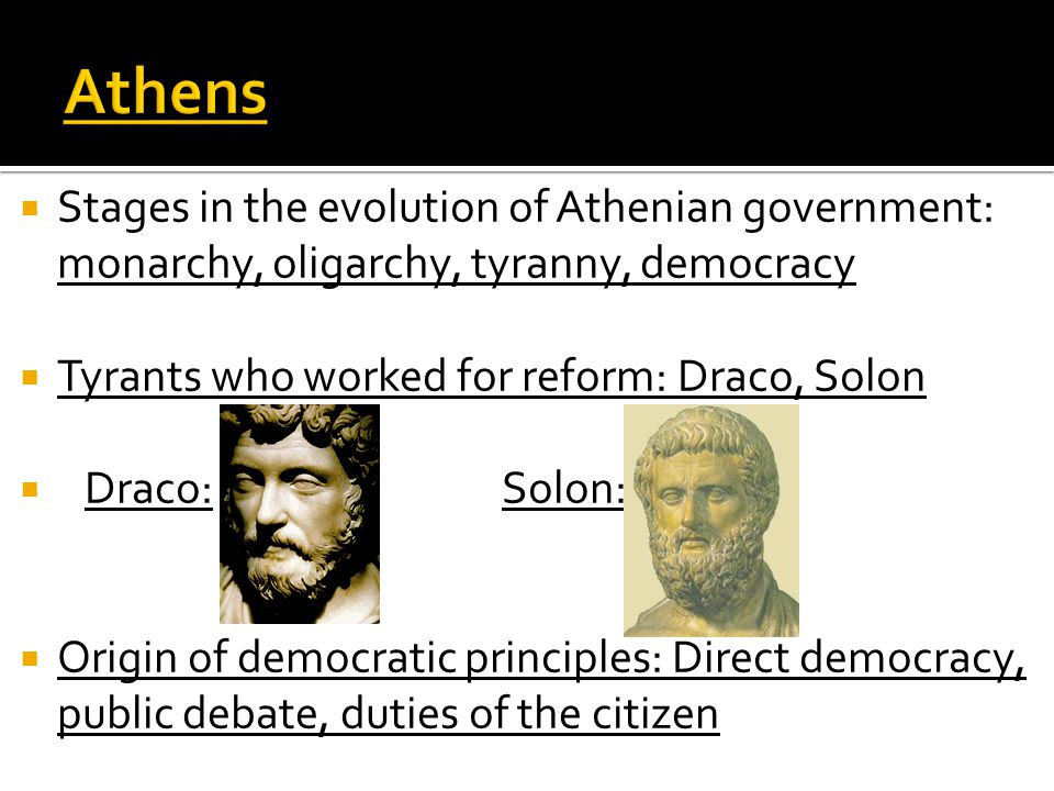 Athens Stages in the evolution of Athenian government: monarchy, oligarchy, tyranny, democracy. Tyrants who worked for reform: Draco, Solon.