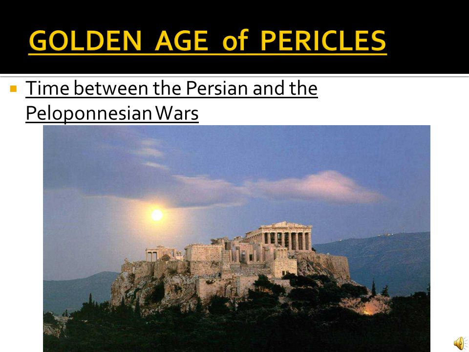 GOLDEN AGE of PERICLES Time between the Persian and the Peloponnesian Wars