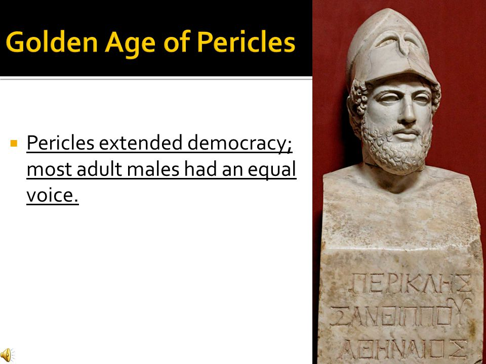 Golden Age of Pericles Pericles extended democracy; most adult males had an equal voice.