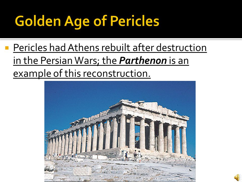 Golden Age of Pericles Pericles had Athens rebuilt after destruction in the Persian Wars; the Parthenon is an example of this reconstruction.