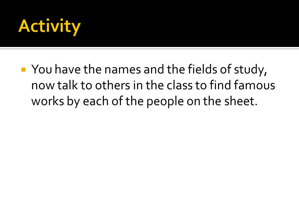 Activity You have the names and the fields of study, now talk to others in the class to find famous works by each of the people on the sheet.