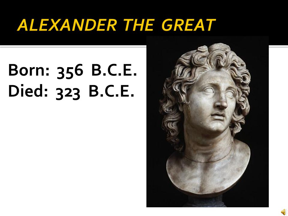 ALEXANDER THE GREAT Born: 356 B.C.E. Died: 323 B.C.E.