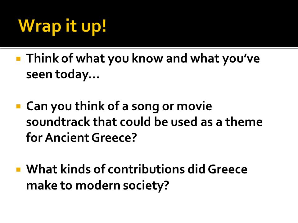 Wrap it up! Think of what you know and what you've seen today…