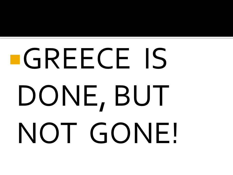 GREECE IS DONE, BUT NOT GONE!