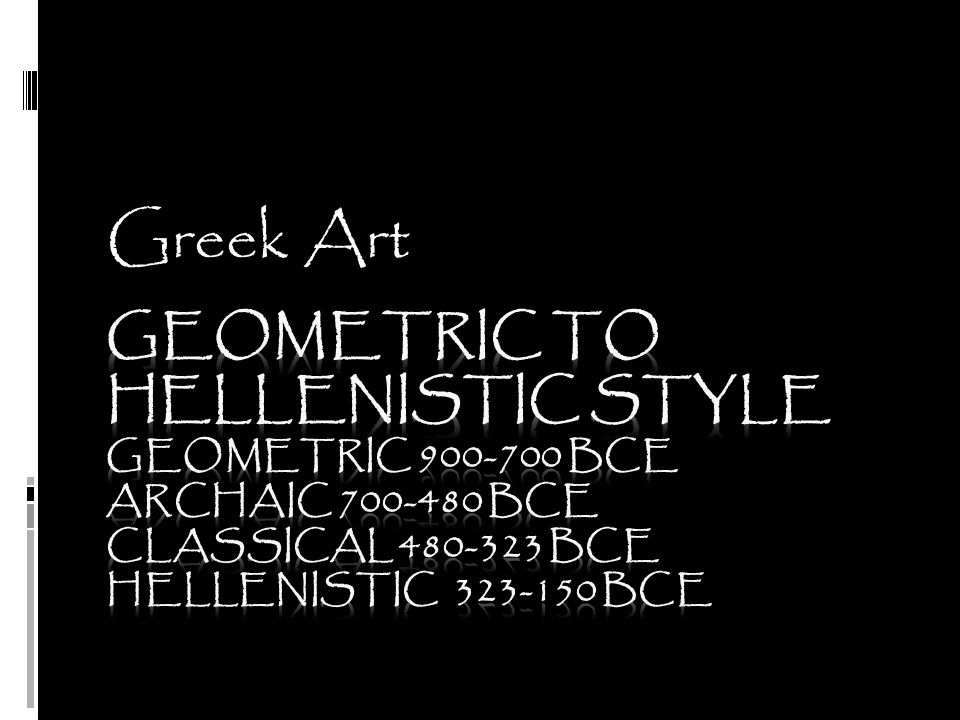 Greek Art Geometric to Hellenistic Style Geometric 900-700 BCE Archaic 700-480 BCE Classical 480-323 BCE Hellenistic 323-150 BCE.