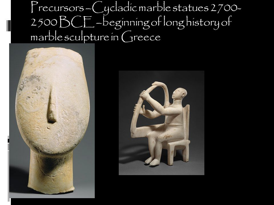 Precursors –Cycladic marble statues 2700-2500 BCE –beginning of long history of marble sculpture in Greece