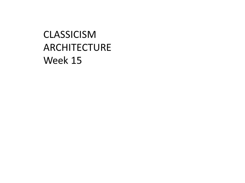 CLASSICISM ARCHITECTURE Week 15