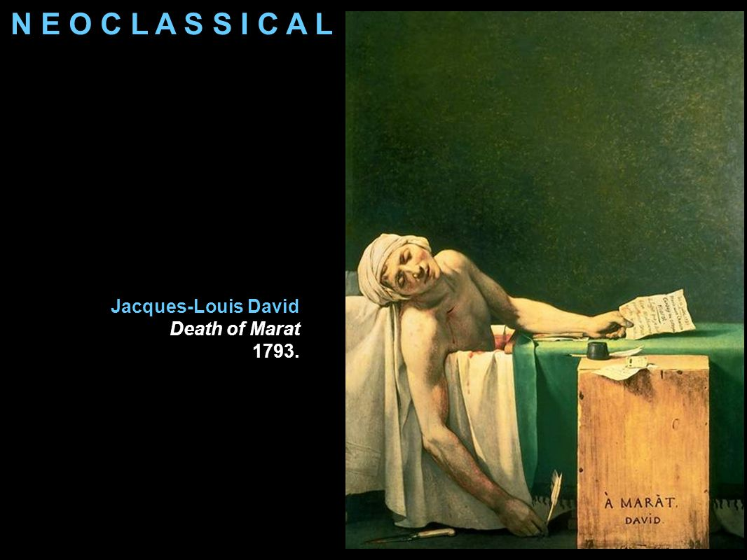 N E O C L A S S I C A L Jacques-Louis David Death of Marat 1793.