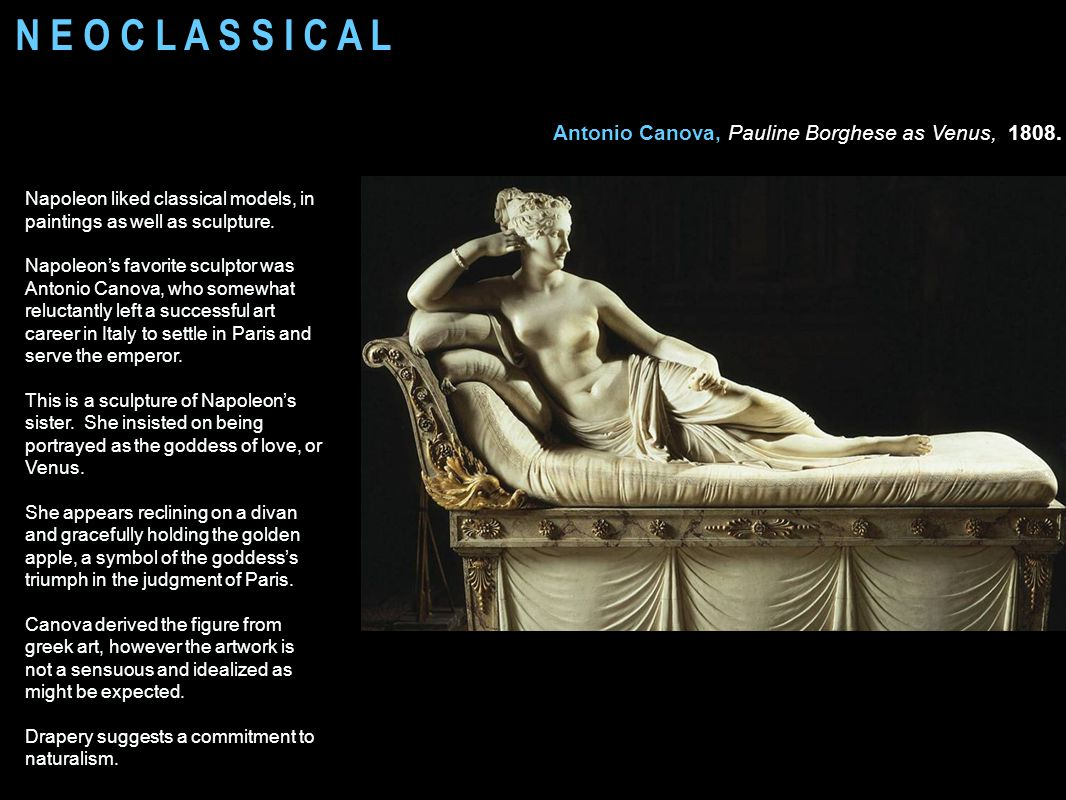 N E O C L A S S I C A L Antonio Canova, Pauline Borghese as Venus, 1808. Napoleon liked classical models, in paintings as well as sculpture.
