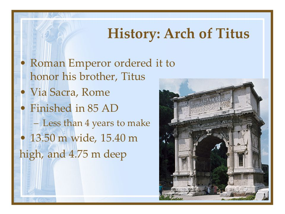 History: Arch of Titus Roman Emperor ordered it to honor his brother, Titus. Via Sacra, Rome. Finished in 85 AD.