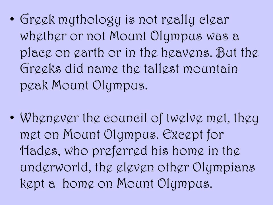Greek mythology is not really clear whether or not Mount Olympus was a place on earth or in the heavens. But the Greeks did name the tallest mountain peak Mount Olympus.