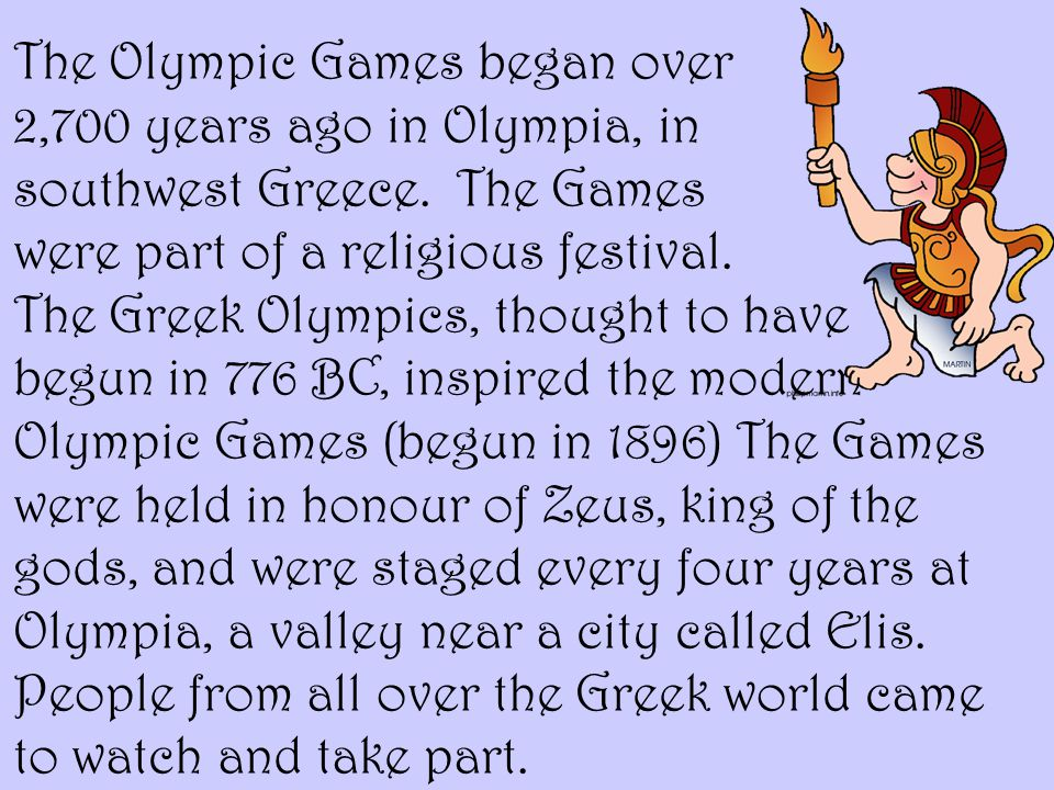 The Olympic Games began over 2,700 years ago in Olympia, in southwest Greece.