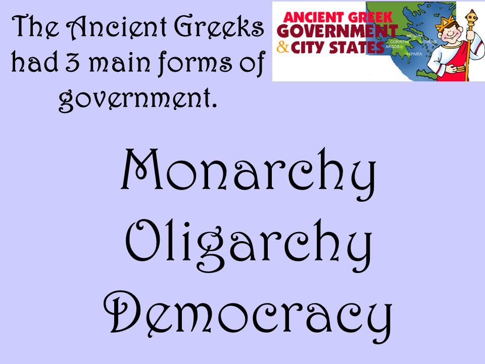 The Ancient Greeks had 3 main forms of government.