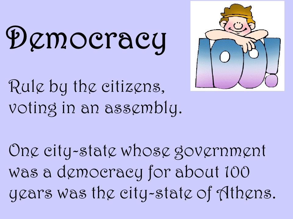 Democracy Rule by the citizens, voting in an assembly.