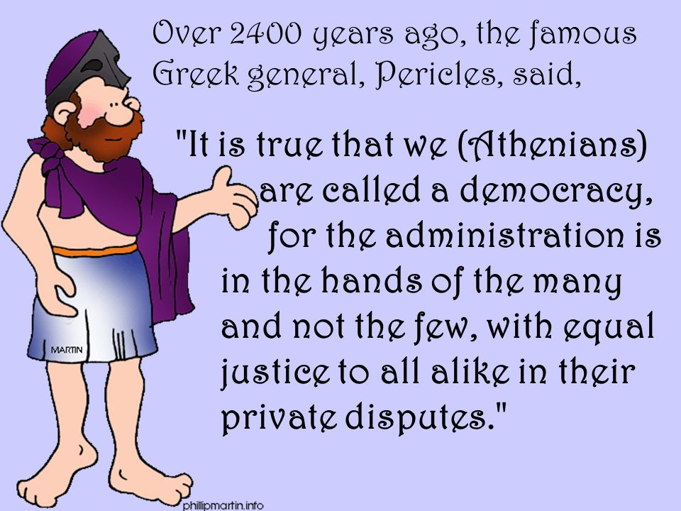 Over 2400 years ago, the famous Greek general, Pericles, said,