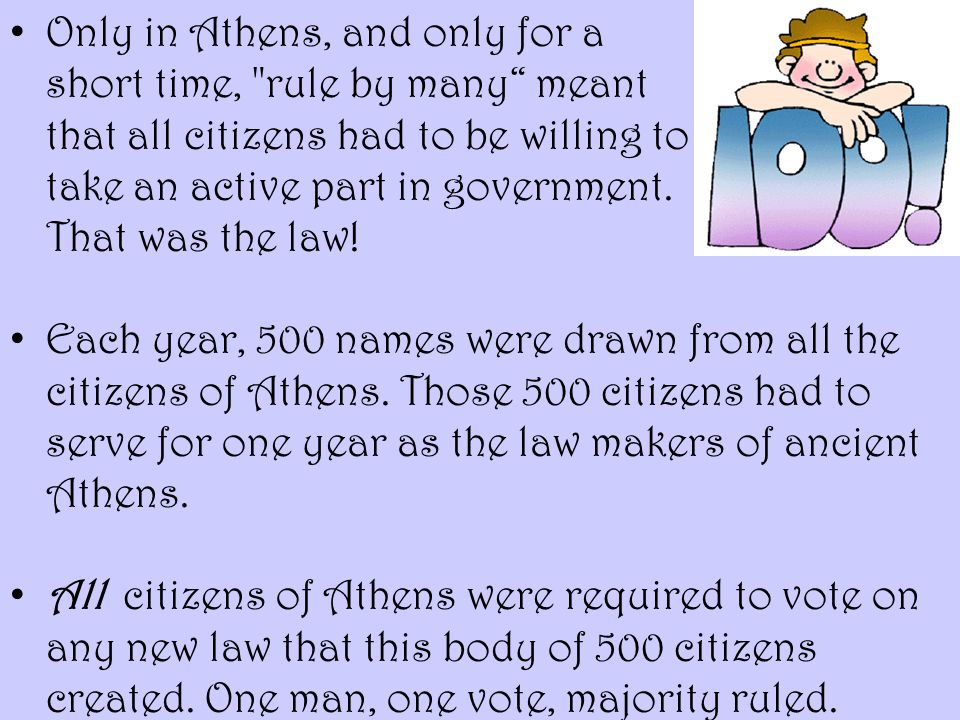 Only in Athens, and only for a short time, rule by many meant that all citizens had to be willing to take an active part in government. That was the law!