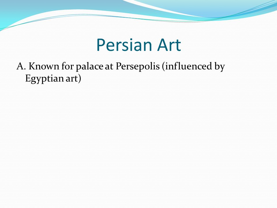 Persian Art A. Known for palace at Persepolis (influenced by Egyptian art)