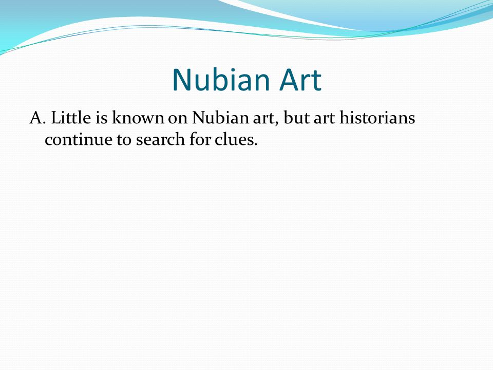 Nubian Art A. Little is known on Nubian art, but art historians continue to search for clues.