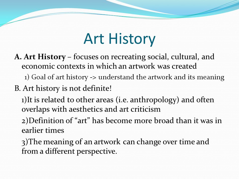 Art History A. Art History – focuses on recreating social, cultural, and economic contexts in which an artwork was created.