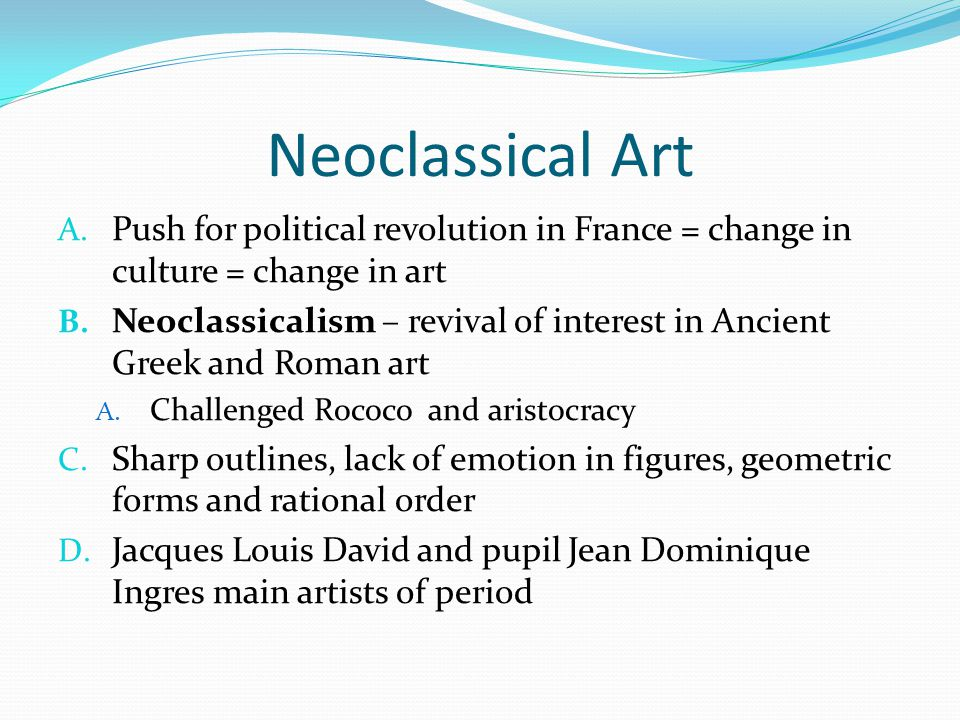 Neoclassical Art Push for political revolution in France = change in culture = change in art.