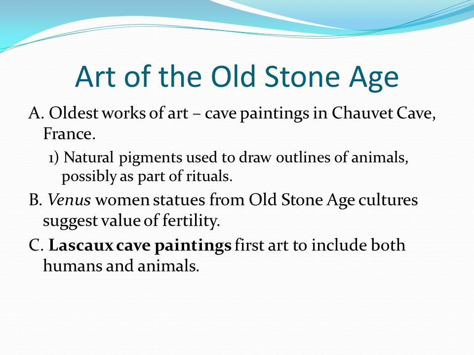 Art of the Old Stone Age A. Oldest works of art – cave paintings in Chauvet Cave, France.