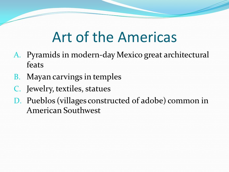 Art of the Americas Pyramids in modern-day Mexico great architectural feats. Mayan carvings in temples.