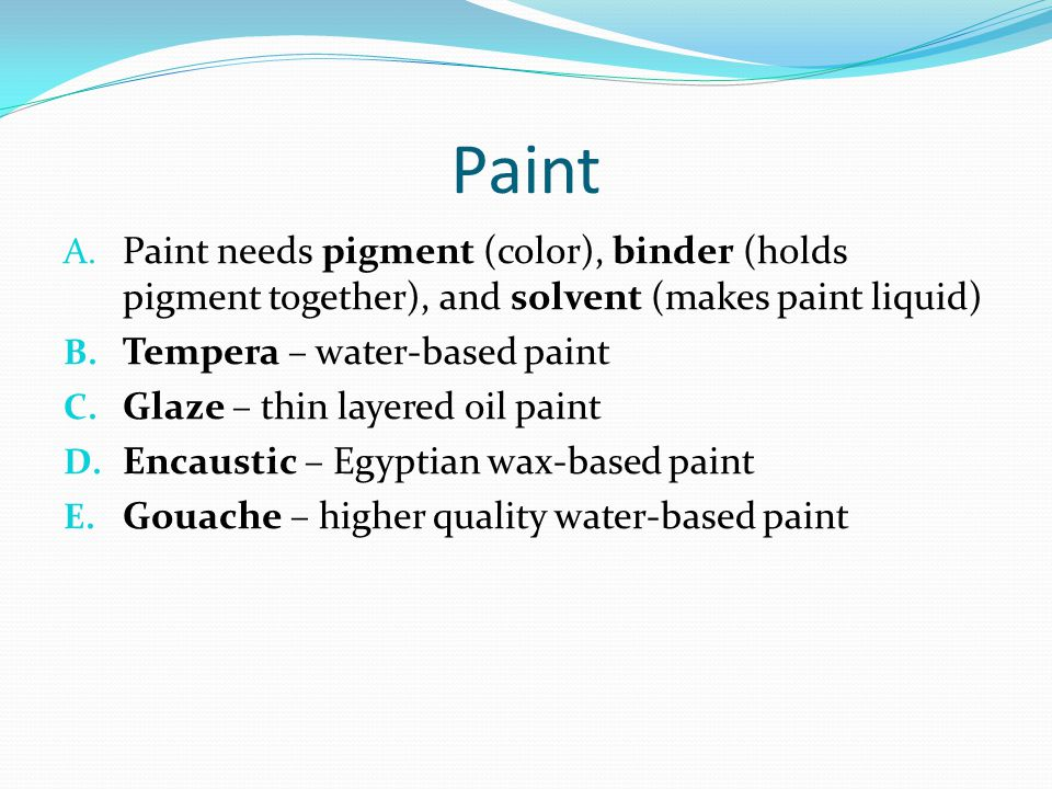 Paint Paint needs pigment (color), binder (holds pigment together), and solvent (makes paint liquid)