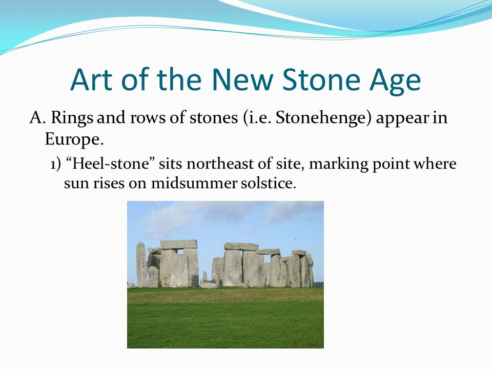 Art of the New Stone Age A. Rings and rows of stones (i.e. Stonehenge) appear in Europe.