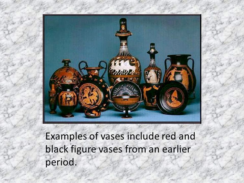 Examples of vases include red and black figure vases from an earlier period.