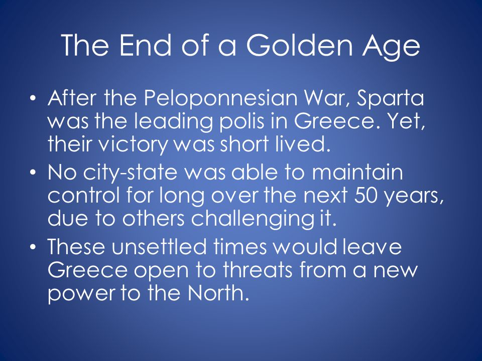 The End of a Golden Age After the Peloponnesian War, Sparta was the leading polis in Greece. Yet, their victory was short lived.
