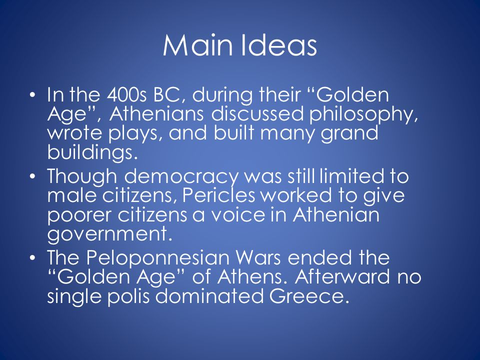 Main Ideas In the 400s BC, during their Golden Age , Athenians discussed philosophy, wrote plays, and built many grand buildings.
